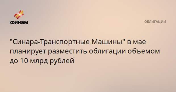 """""""Синара-Транспортные Машины"""" в мае планирует разместить облигации объемом до 10 млрд рублей"""