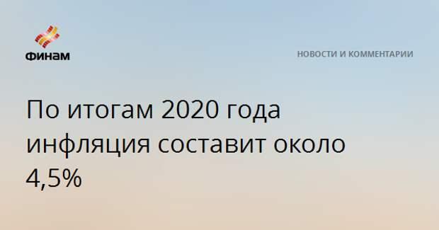 По итогам 2020 года инфляция составит около 4,5%