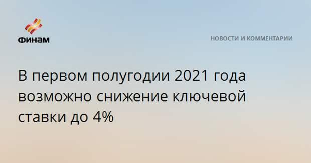 В первом полугодии 2021 года возможно снижение ключевой ставки до 4%