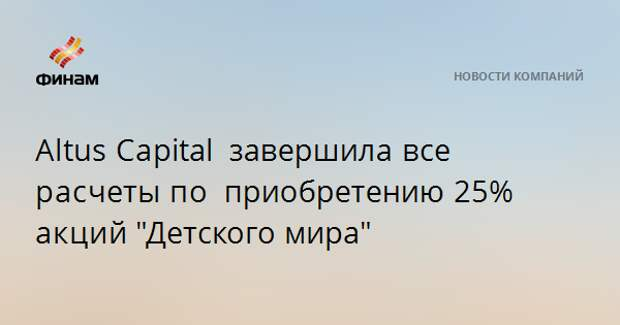 """AltusCapital завершилавсе расчетыпо приобретению25% акций""""Детского мира"""""""