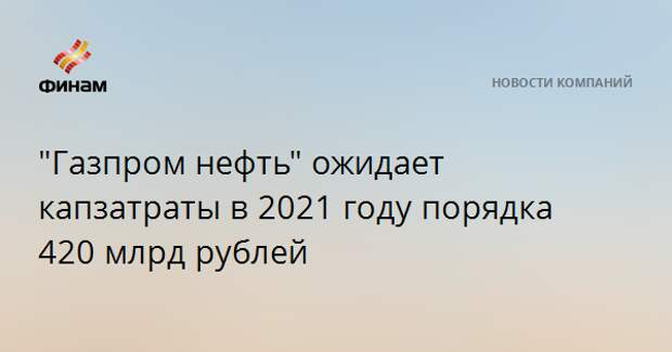 """""""Газпром нефть"""" ожидает капзатраты в 2021 году порядка 420 млрд рублей"""