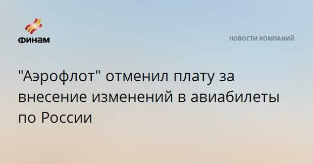 """""""Аэрофлот"""" отменил плату за внесение изменений в авиабилеты по России"""