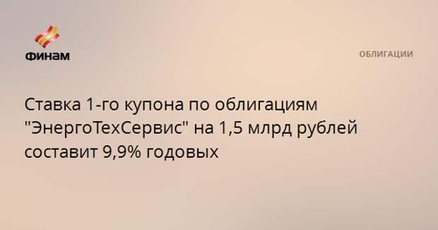 """Ставка 1-го купона по облигациям """"ЭнергоТехСервис"""" на 1,5 млрд рублей составит 9,9% годовых"""