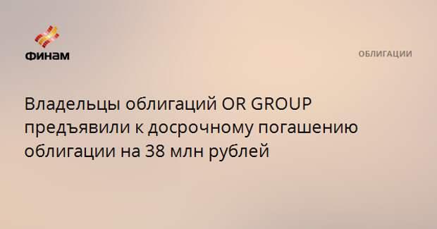 Владельцы облигаций OR GROUP предъявили к досрочному погашению облигации на 38 млн рублей