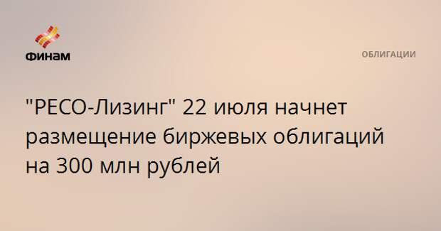 """""""РЕСО-Лизинг"""" 22 июля начнет размещение биржевых облигаций на 300 млн рублей"""