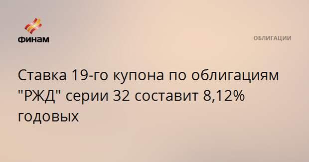"""Ставка 19-го купона по облигациям """"РЖД"""" серии 32 составит 8,12% годовых"""