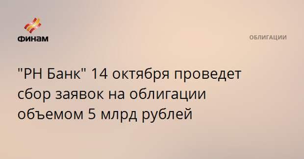 """""""РН Банк"""" 14 октября проведет сбор заявок на облигации объемом 5 млрд рублей"""