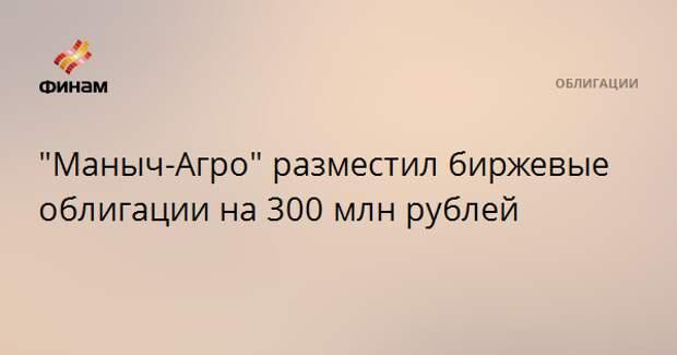 """""""Маныч-Агро"""" разместил биржевые облигации на 300 млн рублей"""