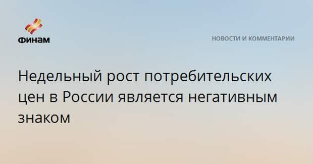Недельный рост потребительских цен в России является негативным знаком