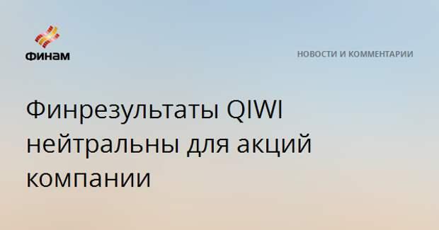 Финрезультаты QIWI нейтральны для акций компании