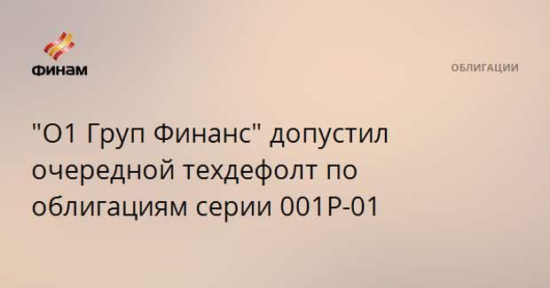 """""""О1 Груп Финанс"""" допустил очередной техдефолт по облигациям серии 001Р-01"""