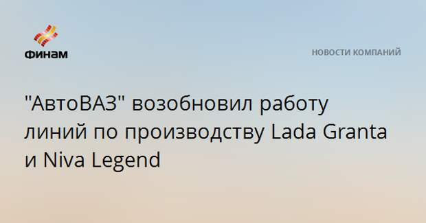 """АвтоВАЗ"" возобновил работу линий по производству Lada Granta и Niva Legend"
