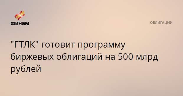 """""""ГТЛК"""" готовит программу биржевых облигаций на 500 млрд рублей"""