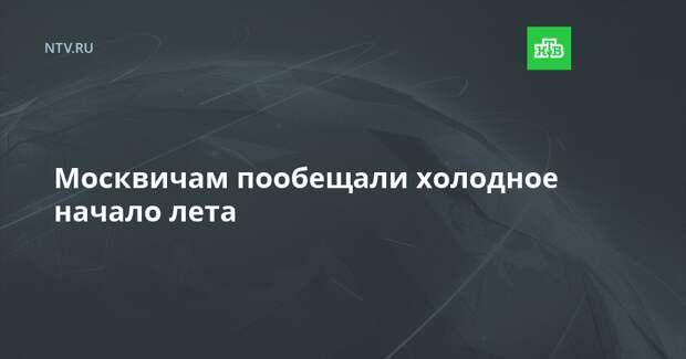 Москвичам пообещали холодное начало лета