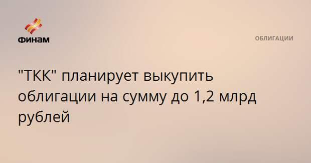 """""""ТКК"""" планирует выкупить облигации на сумму до 1,2 млрд рублей"""