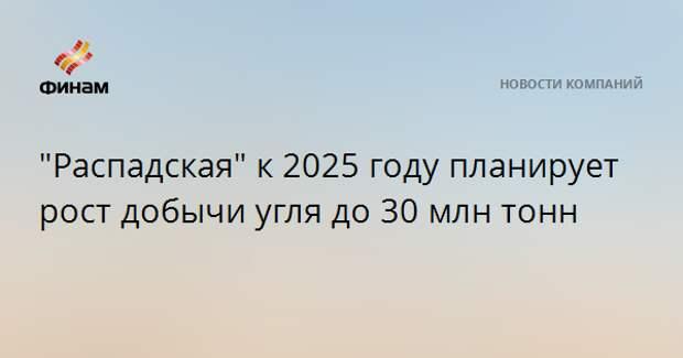 """""""Распадская"""" к 2025 году планирует рост добычи угля до 30 млн тонн"""