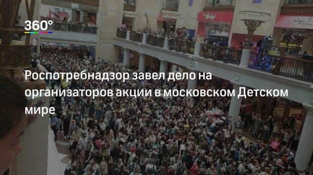 Роспотребнадзор завел дело на организаторов акции в московском Детском мире
