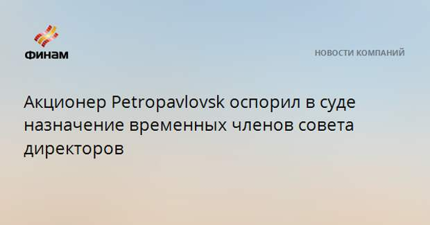 Акционер Petropavlovsk оспорил в суде назначение временных членов совета директоров