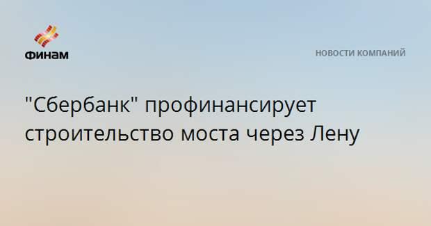 """""""Сбербанк"""" профинансирует строительство моста через Лену"""