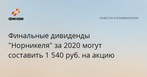 """Финальные дивиденды """"Норникеля"""" за 2020 могут составить 1 540 рублей на акцию"""