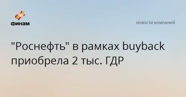 """""""Роснефть"""" в рамках buyback приобрела 2 тыс. ГДР"""