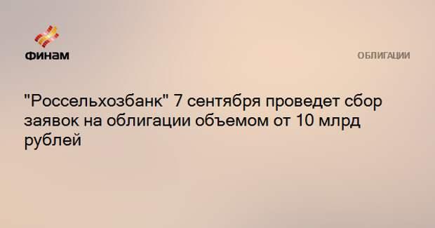 """""""Россельхозбанк"""" 7 сентября проведет сбор заявок на облигации объемом от 10 млрд рублей"""