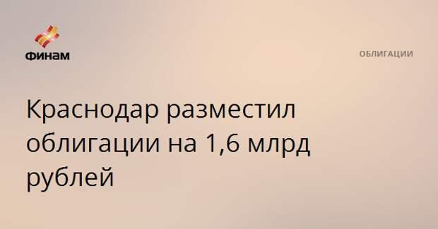 Краснодар разместил облигации на 1,6 млрд рублей