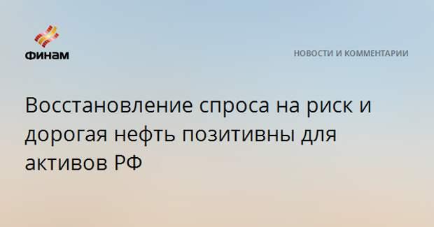 Восстановление спроса на риск и дорогая нефть позитивны для активов РФ