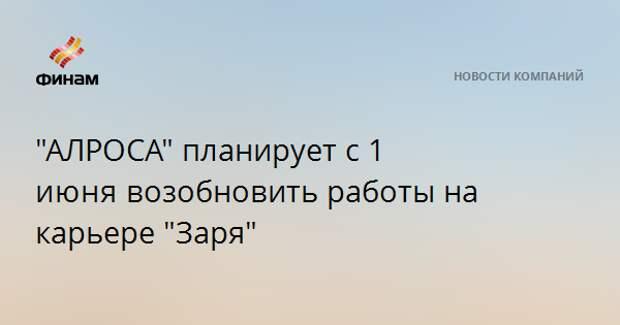 """""""АЛРОСА"""" планирует с 1 июнявозобновить работы на карьере """"Заря"""""""