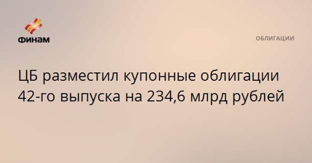 ЦБ разместил купонные облигации 42-го выпуска на 234,6 млрд рублей