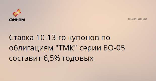 """Ставка 10-13-го купонов по облигациям """"ТМК"""" серии БО-05 составит 6,5% годовых"""