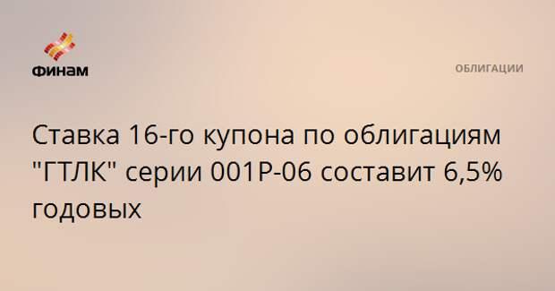 """Ставка 16-го купона по облигациям """"ГТЛК"""" серии 001Р-06 составит 6,5% годовых"""