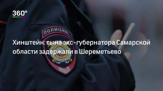 Хинштейн: сына экс-губернатора Самарской области задержали в Шереметьево