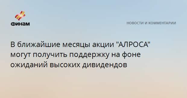 """В ближайшие месяцы акции """"АЛРОСА"""" могут получить поддержку на фоне ожиданий высоких дивидендов"""