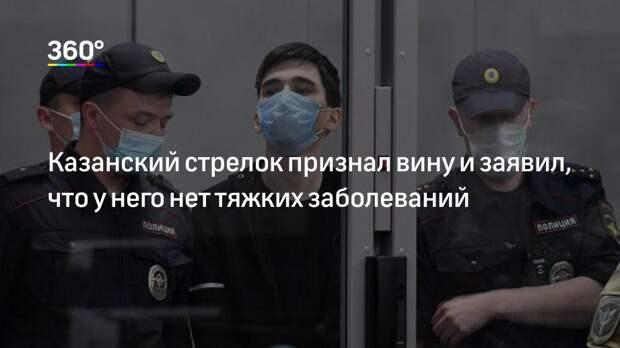 Казанский стрелок признал вину и заявил, что у него нет тяжких заболеваний