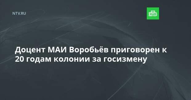 Доцент МАИ Воробьёв приговорен к 20 годам колонии за госизмену