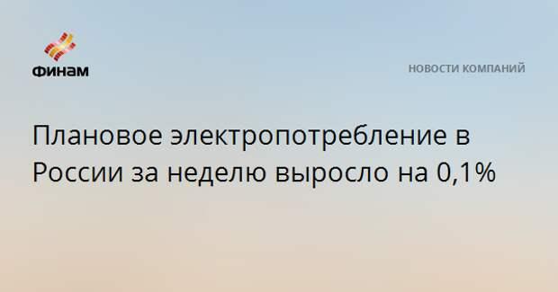 Плановое электропотребление в России за неделю выросло на 0,1%