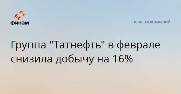 """Группа """"Татнефть"""" в феврале снизила добычу на 16%"""