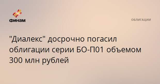 """""""Диалекс"""" досрочно погасил облигации серии БО-П01 объемом 300 млн рублей"""