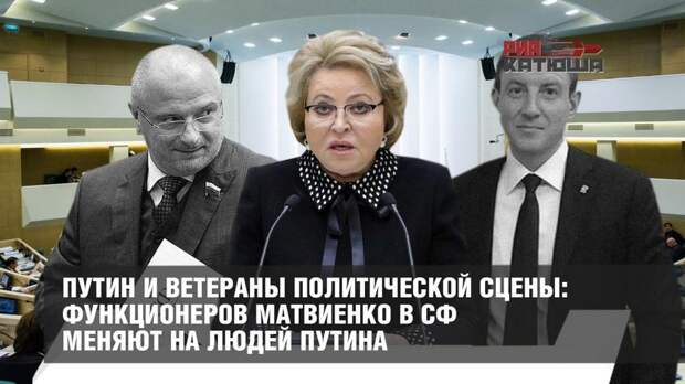 Путин и ветераны политической сцены: функционеров Матвиенко в СФ меняют на людей Путина