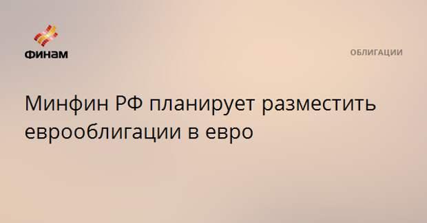 Минфин РФ планирует разместить еврооблигации в евро