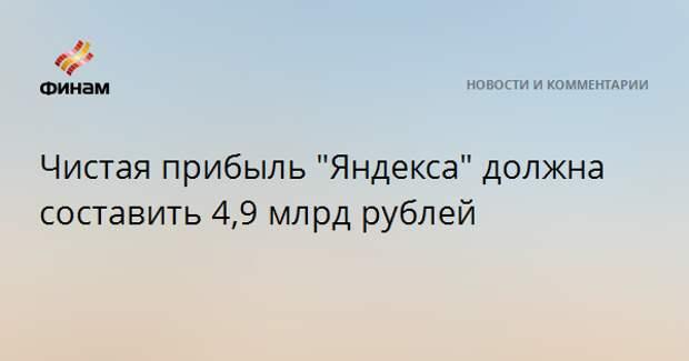 """Чистая прибыль """"Яндекса"""" должна составить 4,9 млрд рублей"""