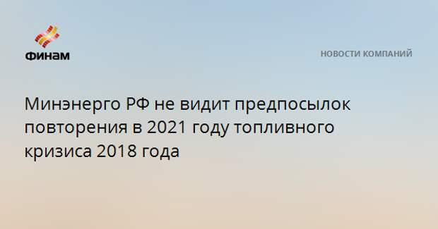 Минэнерго РФ не видит предпосылок повторения в 2021 году топливного кризиса 2018 года