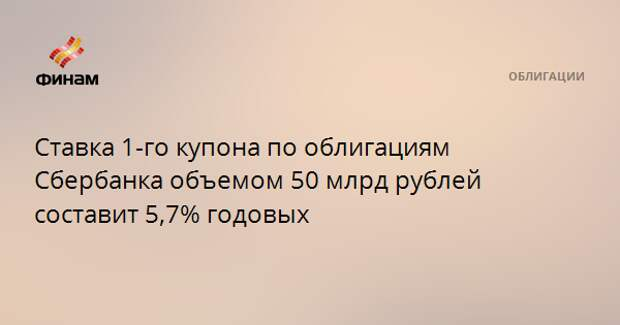 Ставка 1-го купона по облигациям Сбербанка объемом 50 млрд рублей составит 5,7% годовых