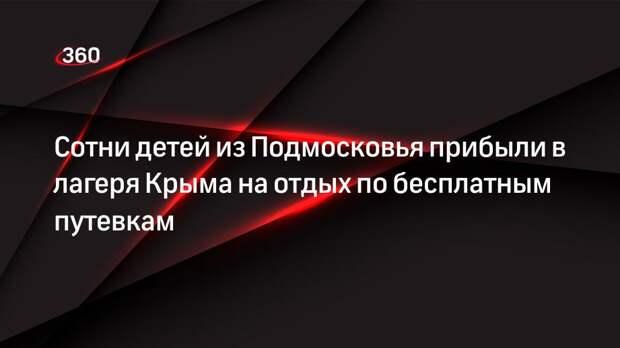 Сотни детей из Подмосковья прибыли в лагеря Крыма на отдых по бесплатным путевкам