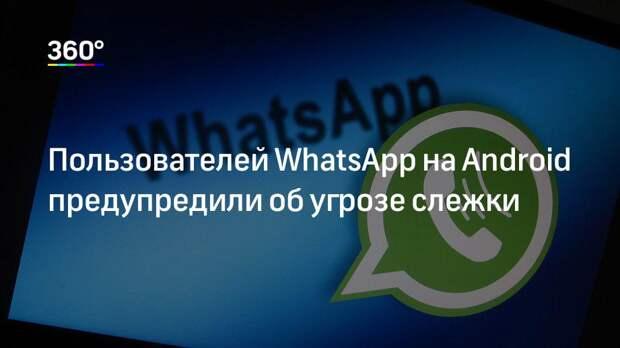 Пользователей WhatsApp на Android предупредили об угрозе слежки