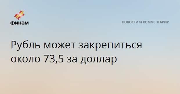 Рубль может закрепиться около 73,5 за доллар