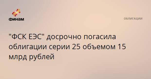 """""""ФСК ЕЭС"""" досрочно погасила облигации серии 25 объемом 15 млрд рублей"""