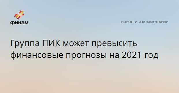 Группа ПИК может превысить финансовые прогнозы на 2021 год