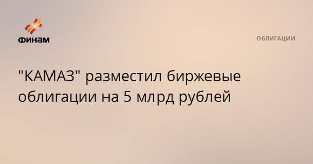 """КАМАЗ"" разместил биржевые облигации на 5 млрд рублей"